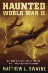 Haunted World War II: Soldier Spirits, Ghost Planes & Strange Synchronicities - Matthew L. Swayne