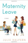 Maternity Leave: A Novel - Julie Halpern