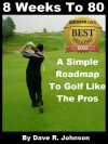 8 Weeks To 80: A Simple Roadmap To Golf Like The Pros - Dave Johnson