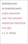 Borderlines in Borderlands: James Madison and the Spanish-American Frontier, 1776-1821 - J.C.A. Stagg