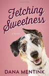 Fetching Sweetness: A Novel for Dog Lovers (Love Unleashed) - Dana Mentink