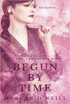 Begun by Time - Morgan O'Neill