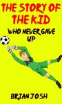 Children's book: The Story of the Kid Who Never Gave Up! For Childrens Readers Who Like Childrens Stories, Childrens Science Books, Childrens Fantasy, Childrens Mystery Books, Childrens Novels - Brian Josh, Teens books
