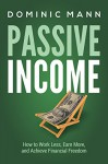 Passive Income: How to Work Less, Earn More, and Achieve Financial Freedom (How to Make Money Online with Internet Business Ideas That Earn Extra Income and Create Passive Income Streams) - Dominic Mann