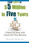 From Zero to $5 Million in 5 Years: A Real-Life Story with Lessons for Your Business - Richard Houston