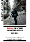 Syria: Descent Into The Abyss: An unforgettable anthology of contemporary reportage - Robert Fisk, Kim Sengupta, Patrick Cockburn