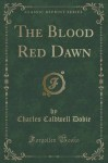 The Blood Red Dawn (Classic Reprint) - Charles Caldwell Dobie