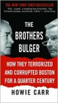 The Brothers Bulger: How They Terrorized and Corrupted Boston for a Quarter Century - Howie Carr