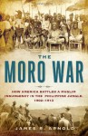 The Moro War: How America Battled a Muslim Insurgency in the Philippine Jungle, 1902-1913 - James R. Arnold