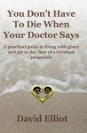 You Don't Have to Die When Your Doctor Says: A Practical Guide to Living with Grace and Joy in the Face of a Terminal Prognosis. - David Elliott