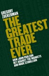The Greatest Trade Ever: How John Paulson Bet Against the Markets and Made $20 Billion - Gregory Zuckerman