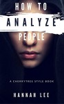 How to Analyze People: A CherryTree Style Book(How To Read People,body expression,reading people,body language training,facial expressions,people reading,body language secrets,analyzing people) - Hannah Lee, Analyze People