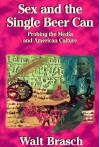 Sex And The Single Beer Can: Probing The Media And American Culture - Walter M. Brasch