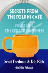 Secrets From The Delphi Cafe': Unlocking The Code to Happiness - Scott Friedman, Bob Rich, Mike Pehanich
