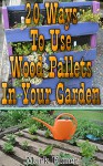 20 Ways To Use Wood Pallets In Your Garden: (DIY Projects, Household Hacks) (DIY Books) - Mark Elmer