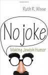 No Joke: Making Jewish Humor (Library of Jewish Ideas) - Ruth R. Wisse