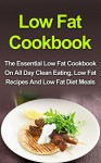 Low Fat Cookbook: The Essential Low Fat Cookbook On All Day Clean Eating, Low Fat Recipes And Low Fat Diet Meals (Low Fat Cookbook, Low Fat Recipes, Low Fat Diet, Low Fat Desserts, Low Fat Breakfast) - Sally J. Samuel