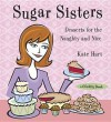 Sugar Sisters: Desserts for the Naughty and Nice - Kate Hart