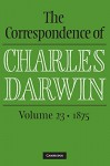 The Correspondence of Charles Darwin: Volume 23, 1875 - Charles Darwin, Frederick Burkhardt, James A. Secord, The Editors of the Darwin Correspondence Project