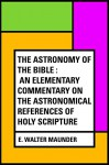 The Astronomy of the Bible : An Elementary Commentary on the Astronomical References of Holy Scripture - E. Walter Maunder