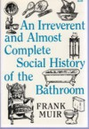 An irreverent and almost complete social history of the bathroom - Frank Muir