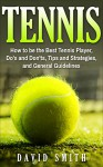 Tennis: How to be the Best Tennis Player, Dos and Don'ts, Tips and Strategies, and General Guidelines (Sports, Tips, Strategies, Fitness) - David Smith