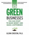 75 Green Businesses You Can Start to Make Money and Make a Difference - Glenn Croston, George Jr. Everly