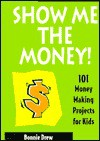 Show Me the Money!: 101 Money Making Projects for Kids - Bonnie Drew
