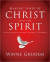 Making Sense of Christ and the Spirit: One of Seven Parts from Grudem's Systematic Theology - Wayne A. Grudem