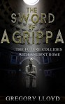 The Sword of Agrippa: Antioch: THE FUTURE COLLIDES WITH ANCIENT ROME - Gregory Lloyd, Ben Parris, Alex Bear