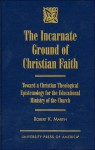The Incarnate Ground of Christian Faith: Toward a Christian Theological Epistemology for the Educational Ministry of the Church - Robert K. Martin
