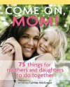 Come On, Mom!: 75 Things for Mothers and Daughters to Do Together - Cynthia MacGregor