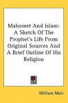 Mahomet and Islam: A Sketch of the Prophet's Life from Original Sources and a Brief Outline of His Religion - William Muir