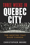 The History of Canada Series: Three Weeks in Quebec City: The Meeting That Made Canada - Christopher Moore