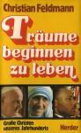 Träume beginnen zu leben: Große Christen unseres Jahrhunderts - Christian Feldmann