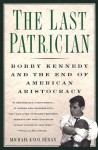 The Last Patrician: Bobby Kennedy and the End of American Aristocracy - Michael Knox Beran