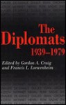 The Diplomats, 1939-1979 - Gordon A. Craig, Francis L. Loewenheim
