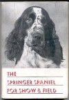 The Springer Spaniel;: A completed presentation, with illustrations, of the origin, development, breeding, showing, training including field work and field Trials ,kenneling,care and Feeding of This Breed of Dog,along with pedigrees of leading Sires - MAXWELL. RIDDLE