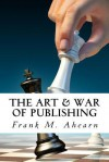 The Art & War of Publishing: The Ugly Truth of Using a Publisher, the Benefits of Self-Publishing and Marketing Your Book to Success - Frank M. Ahearn