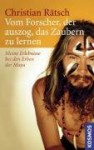 Vom Forscher, der auszog das Zaubern zu lernen: Meine Erlebnisse bei den Erben der Maya - Christian Rätsch