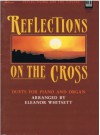 Reflections on the Cross: Duets for Piano and Organ (God So Loved The World; He Has Surely Borne Our Sorrow; In The Cross Of Christ; Jesis Paid It All (There Is A Fountain); O Love Divine, What Hast Thou Done?; On The Cross Of Calvary; The Unveiled Christ - Eleanor Whitsett