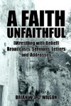 A Faith Unfaithful: Wrestling with Belief Broadcasts, Sermons, Letters and Addresses - Brian Wilson
