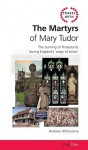 Travel with the Martyrs of Mary Tudor: The Burning of Protestants During England's Reign of Terror - Andrew Atherstone