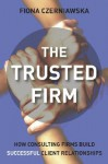 The Trusted Firm: How Consulting Firms Build Successful Client Relationships - Fiona Czerniawska