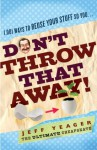 Don't Throw That Away!: 1,001 Ways to Reuse Your Stuff So You . . . - Jeff Yeager