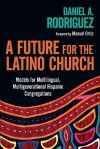 A Future for the Latino Church: Models for Multilingual, Multigenerational Hispanic Congregations - Daniel A. Rodriguez, Manuel Ortiz