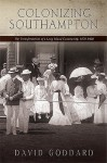 Colonizing Southampton: The Transformation Of A Long Island Community, 1870 1900 (Excelsior Editions) - David Goddard