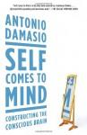 Self Comes to Mind: Constructing the Conscious Brain - Antonio R. Damasio