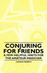 Conjuring for Friends - A Few Helpful Hints for the Amateur Magician - Charles Roberts