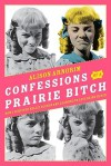 Confessions of a Prairie Bitch: How I Survived Nellie Oleson and Learned to Love Being Hated - Alison Arngrim